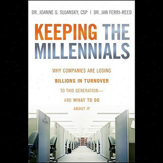 Keeping The Millennials: Why Companies Lose Billions In Turnover To This Generation - And What To Do About It (unabridged)