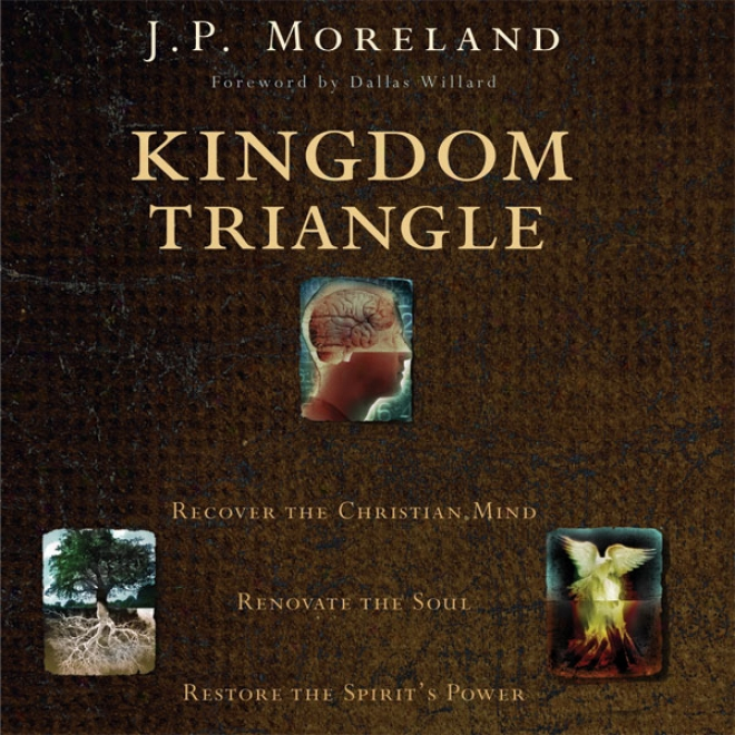 Kingdom Triangle: Recover The Christian Intellect, Renovate The Soul, Restore The Spirit's Power (unabridged)