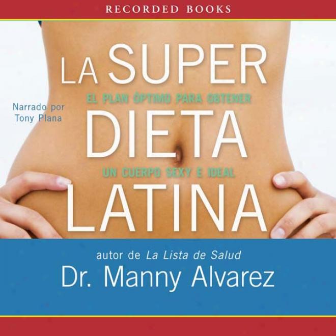 La Super Dieta Latina [the Hot Latin Diet]: El Plan Optimo Para Obtener Un Cuerpo Sexy E Intellectual (unabridged)