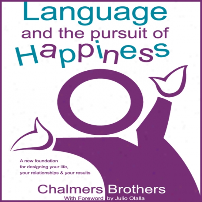 Language And The Pursuit Of Happiness: A New Foundation For Designing Your Life, Your Relationships And Your Results (unabridged)