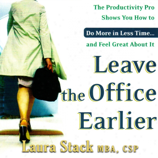 Leave The Office Earlier: The Productivity Pro Shows You How To Do Again In Less Time...and Feel Great About It (unabridged)