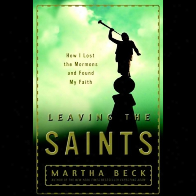 Leaving The Saints: How I Misspent The Mormons And Found My Faith