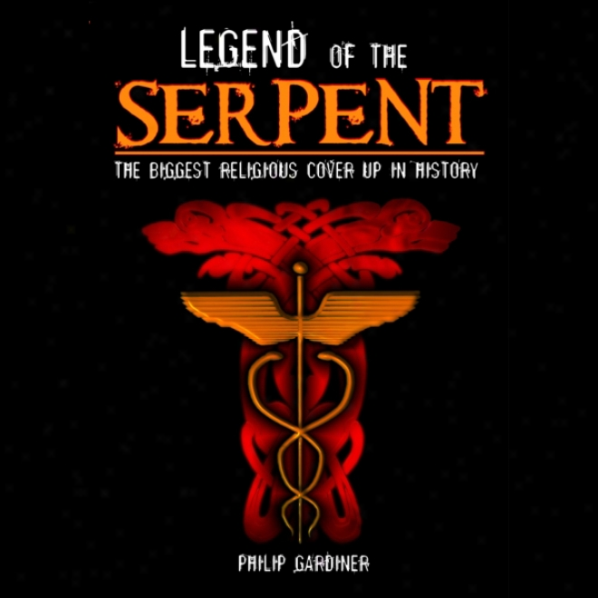 Legend Of The Serpent: The Biggest Religious Cover Up In History (unabridged)