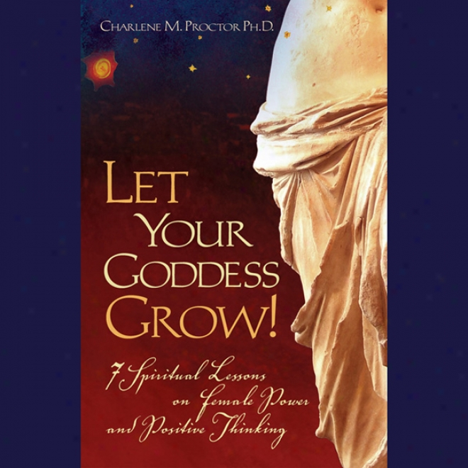 Let Your Goddess Grow!: 7 Spiritual Lessons On Female Power And Positive Thinking (unabridged)
