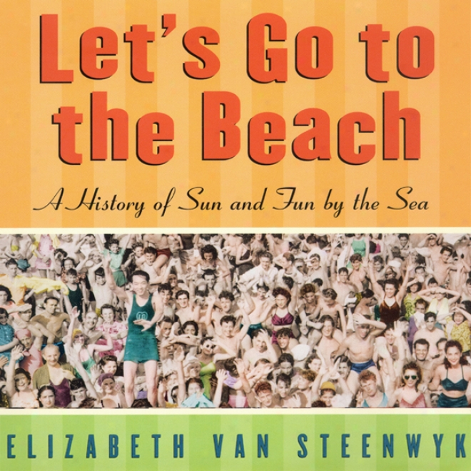 Let's Go To The Beach: A History Of Sun And Fun By The Sea (unabridged)