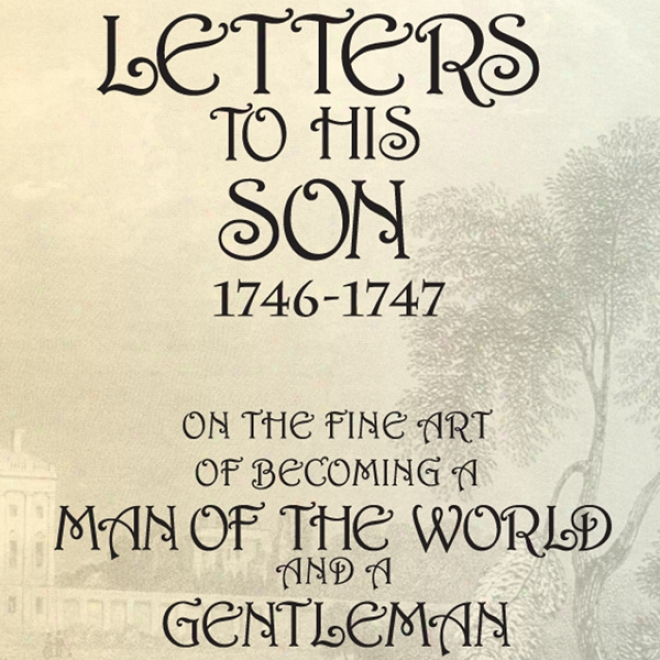 Lett3rs To His Son, 1746-1747:O n The Fine Art Of Becoming A Man Of The World And A Gentleman (unabridged)