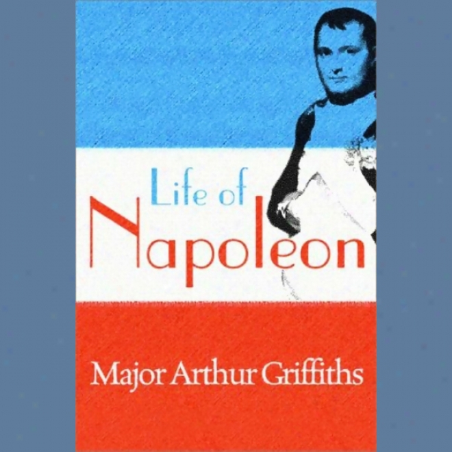Life Of Napoleon (unabridged)