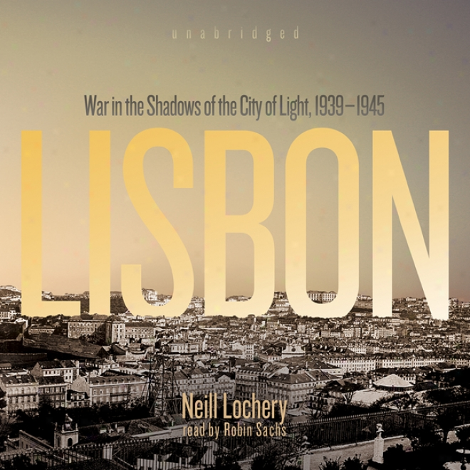 Lisbon: War In The Shadows Of The City Of Light, 19399 - 1945 (unabridged)