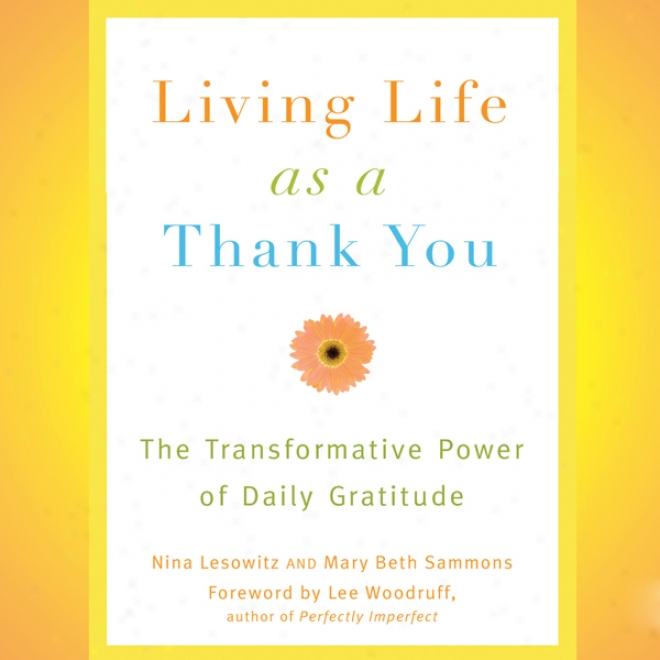 Living Life As A Thank You: The Transformative Power Of Daily Gratitude (unabridged)
