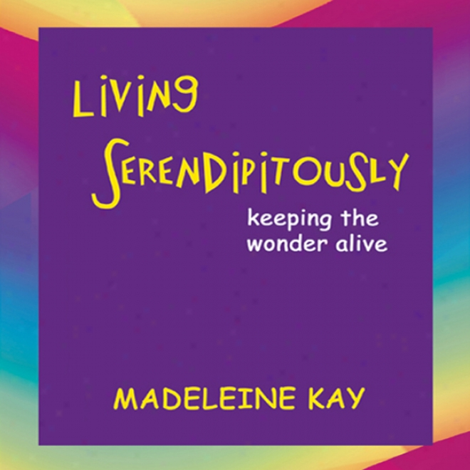 Living Serendipitously: Keeping The Wonder Alive (unabridged)
