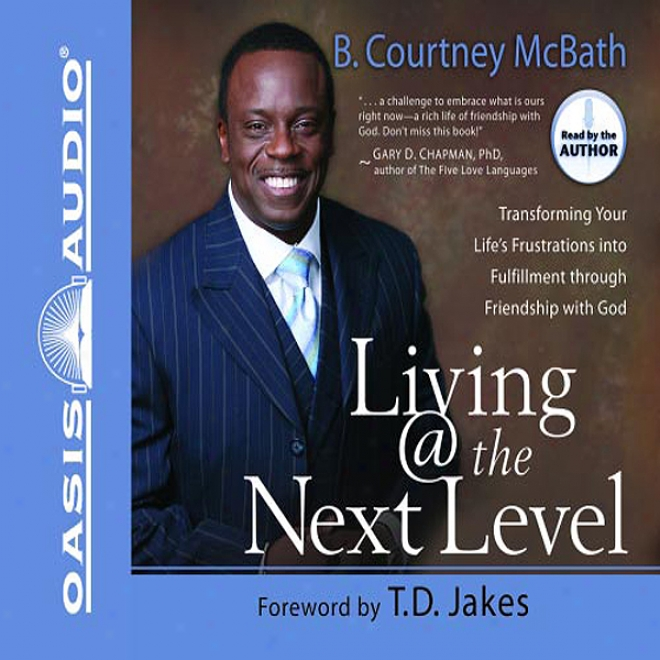 Living @ The Next Level: Transforming Your Life's Frustrations Into Fulfillment (unabridged)