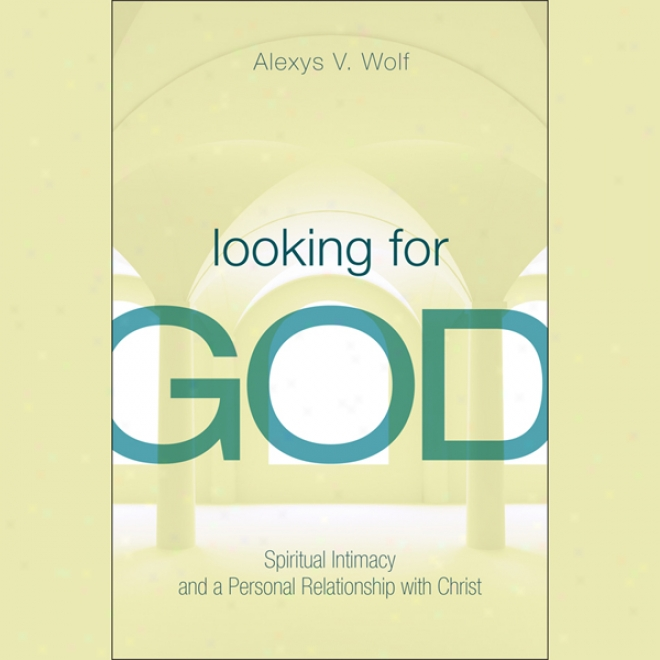 Looking For God: Holy Intumacy And  APersonal Relationship With Christ