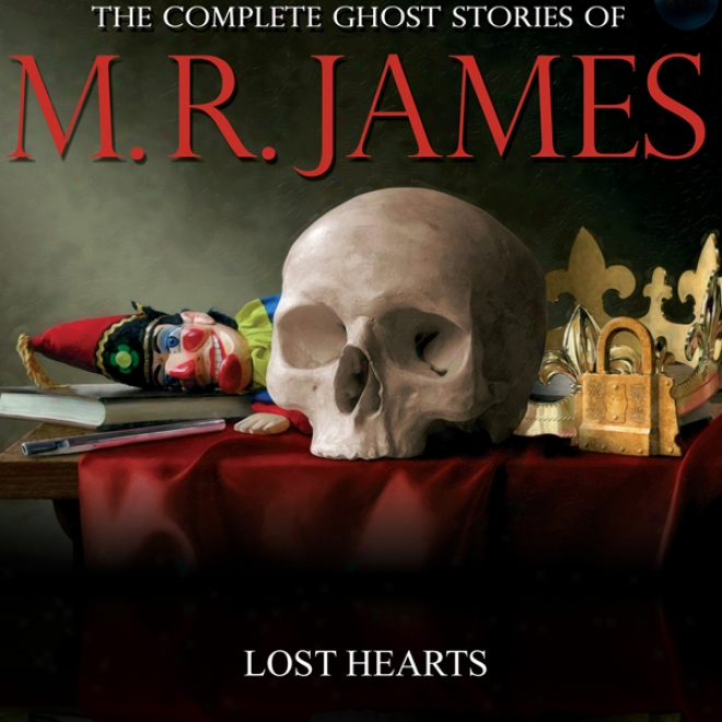 Lost Hearts: The Complete Ghost Stories Of M. R. James (unabridhed)