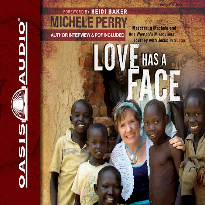 Love Has A Face: Mascara, A Machete, And One Woman's Miraculous Journey With Jesus In Sudan (unabridged)