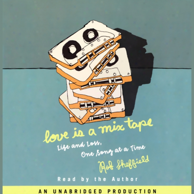 Love Is A Mix Tape: Life And Love, One Song At A Time (unabridger)