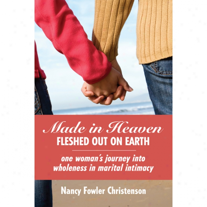 Made In Heaven, Flewhed Out On Earth: One Woman's Journey Into Wholeness In Marital Intimacy