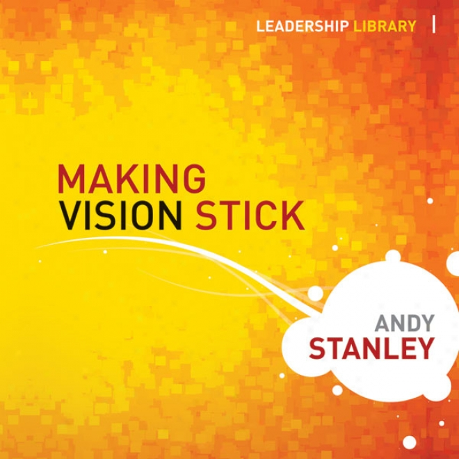 Making Vision Stick: Leadership Library (unabridged)