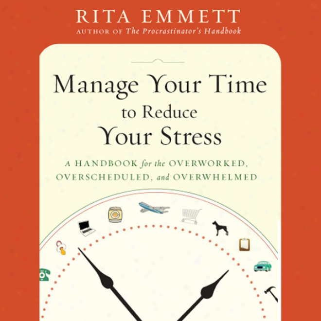 Manage Your Time To Reduce Your Stress: A Handbook For The Overworked, Overscheduled, And Overwhelmed (unabridged)