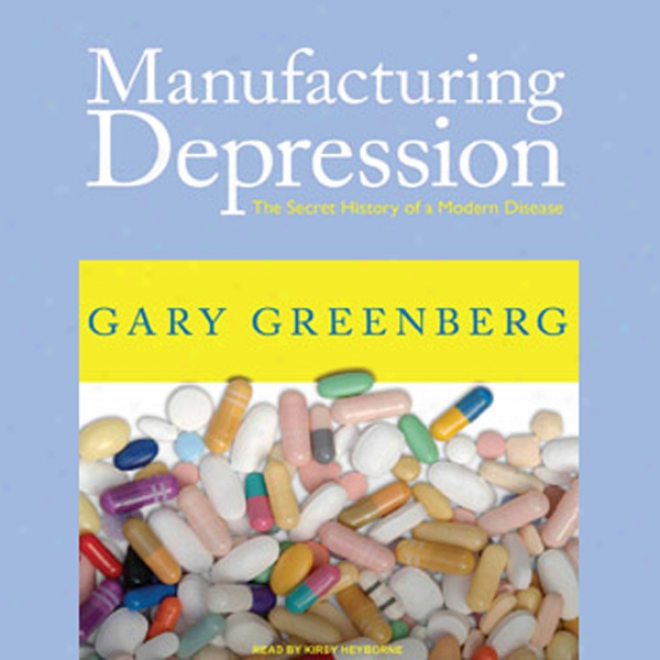 Manufacturing Depression: The Secret History Of A Modern Disease (unabridged)