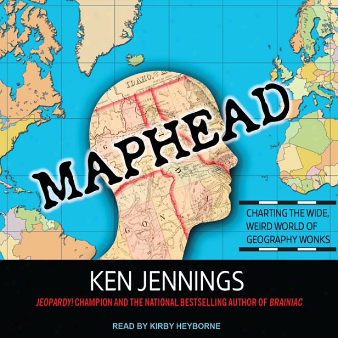 Maphead: Charting The Wide, Weird World Of Geography Wonks (unabridged)