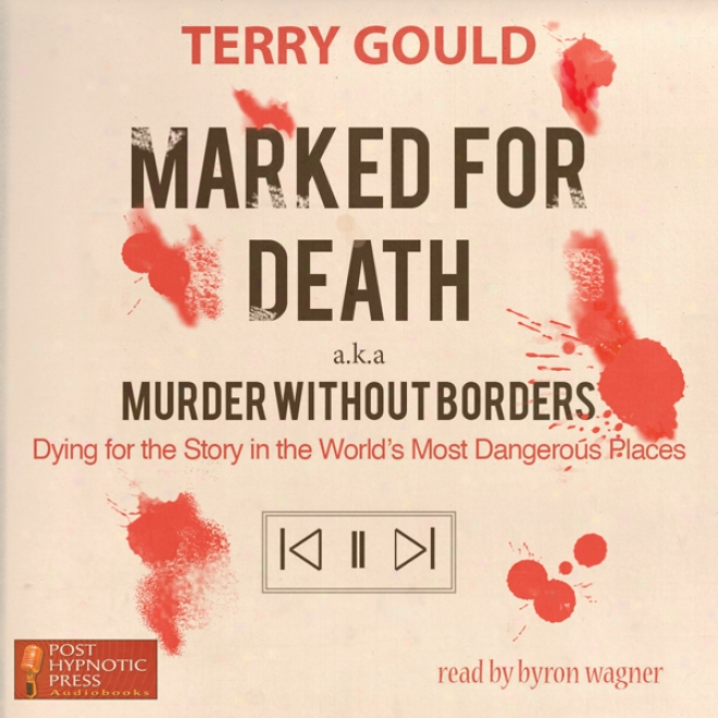Marked For Death: Dying For The Story In The World's Most Dangerous Places, Aka Murder Destitute of Borders (unabridged)
