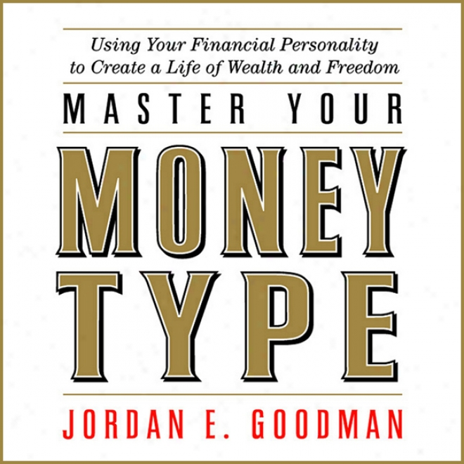 Master Your Money Type: Using Your Financial Persomality To Create A Life Of Wealth And Freedom