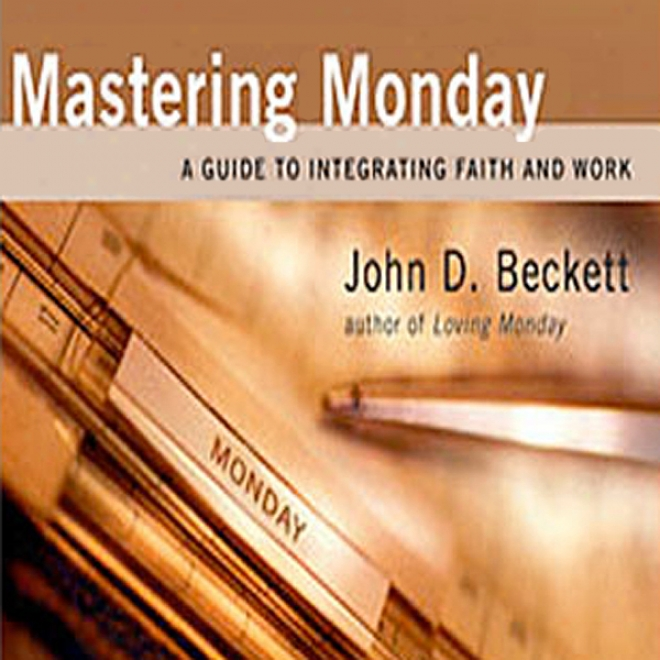 Mastering Monday: A Guide To Integrating Faith And Work (unabridged)