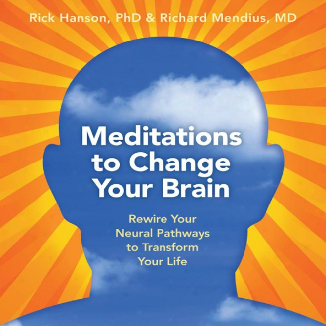 Meditations To Change Your Brain: Rewire Your Neural Pathways To Transform Your Conduct