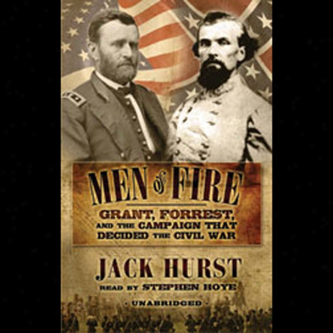 Men Of Fire: Grant, Forrest, And The Campaign That Decided The Civil War (unabridged)