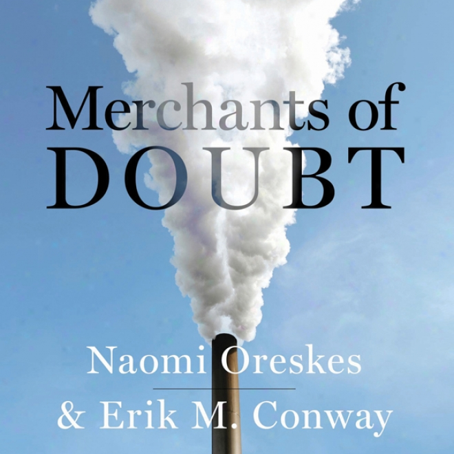 Merchants Of Doubt: How A Handful Of Scientists Obscured The Truth On Issues From Tobacco Smoke To Global Warming (unabridged)