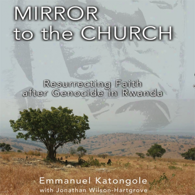 Mirror To The Church: Resurrectint Faith After Genocide In Rwanda (unabridged)