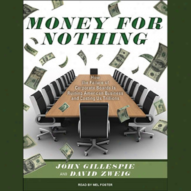 Money For Nothing: How The Failure Of Corporate Boards Is Ruining American Business And Costing Us Trillions (unabridged)