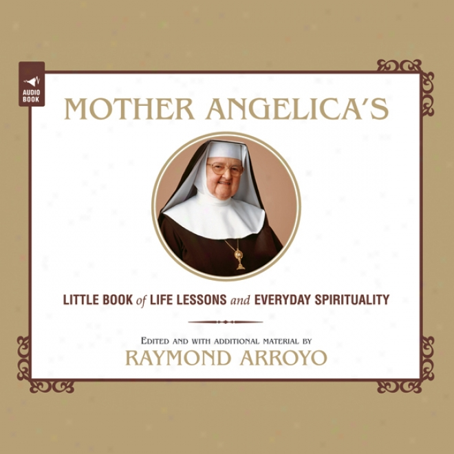 Mother Angelica's Little Book Of Life Lessons And Everyday Spirituality (unabridged)