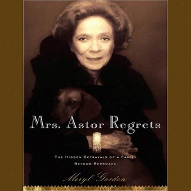 Mrs. Astor Regrets: The Hidden Betrayals Of A Family Beyonf Reproach (unabridged)