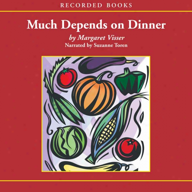 Much Depends On Dinner: The Extraordinary History And Mythology, Allure And Obsessions, Perils And Taboos Of An Ordinary Flour (unabridged)