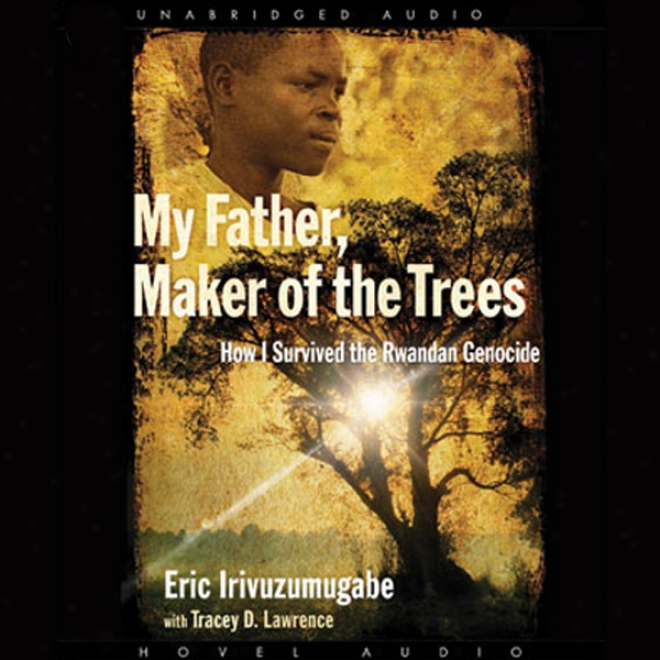 My Father, Maker Of The Trees: How I Survived The Rwandan Genocide (unabridged)