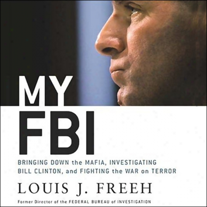 My Fbi: Bringing Down The Mafia, Investigating Bill Clinton, And Fighting The War On Consternation