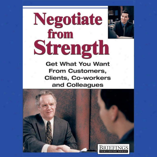 Negotiate From Strength: Geet What You Want From Customers, Clients, Co-workers, And Colleagues (unabridged)