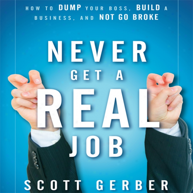 Never Get A 'real' Job: How To Dump Your Boss, Buiid A Business And Not Go Broke (unabridged)