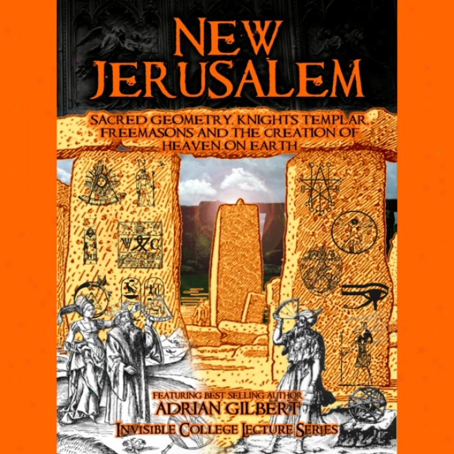 New Jerusalem: Sacred Geometry, Knights Templar, Freemasons And The Creation Of Heaven Forward Earth