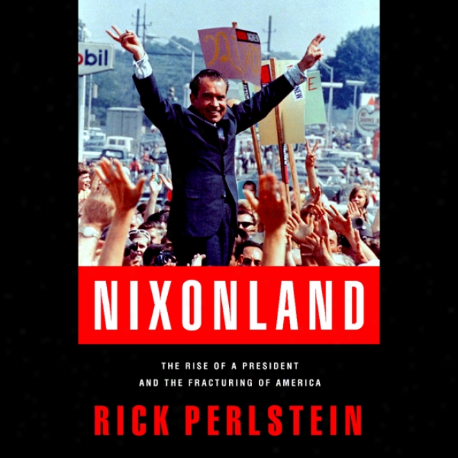 Nixonland: The Rise Of A President And The Fracturing Of America (unabridged)