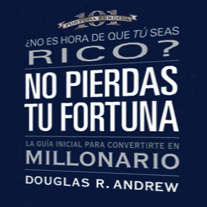 No Pierdas Tu Fortuna: La Guia Inicial Para Convertirte En Millonario [missed Fortune 101 (texto Completo)] (unabridged)