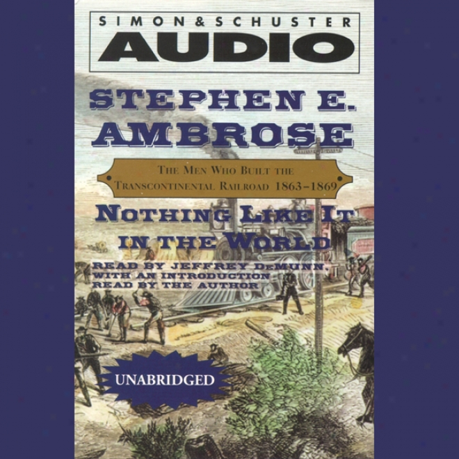 Nothing Like It In The World: The Men Who Built The Transcontinental Railroad, 1863 - 1869