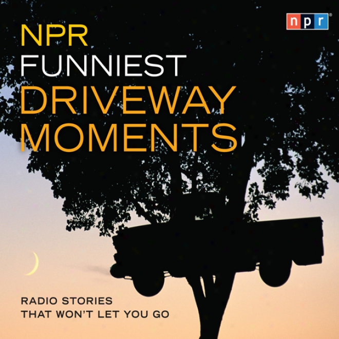 Npr Funniest Driveway Moments: Radio Stories That Won't Let You Go (unabridgec)
