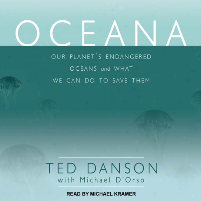 Oceana: Our Planet's Endangered Oceans And What We Can Do To Save Them (unabridged)
