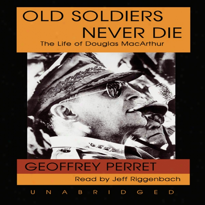 Old Soldiers Never Die: The Life Of Douglas Macarthur (unabridged)