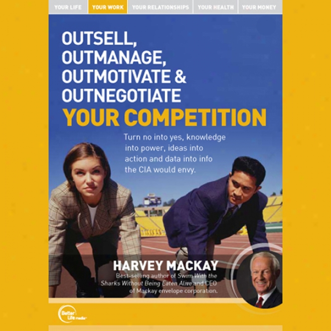 Outsell, Outmanage, Outmotivate, & Outnegotiate Your Cometition (Dwell)