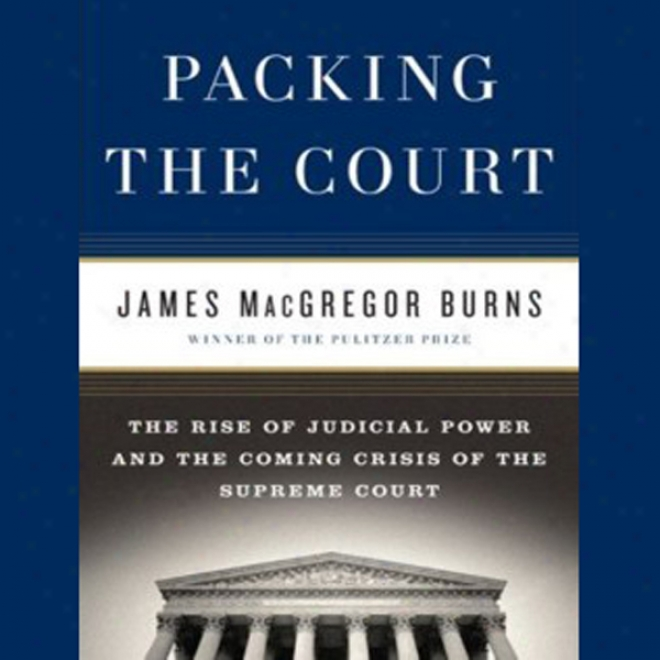 Packing The Court: The Rise Of Judicial Host And The Coming rCisis Of The Supreme Court (unabridged)