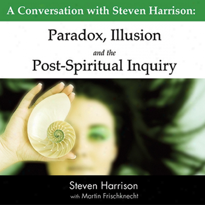 Paradox, Illusion And The Post-spiritual Inquiry: A Conversation WithS teven Harrison (unabridged)