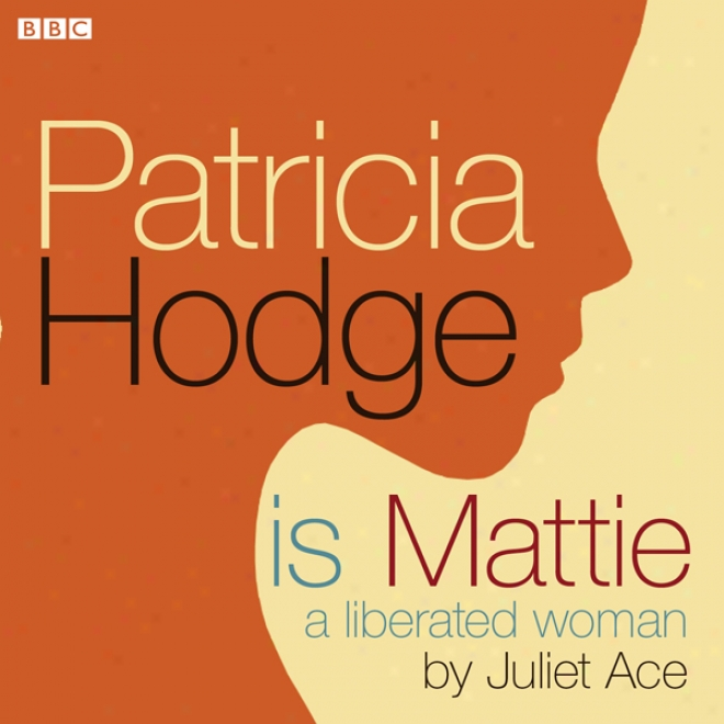 Patricia Hodge Is Mattie, A Liberated Woman (unabridged)